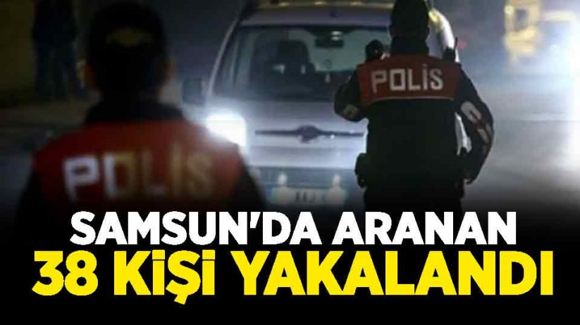 Samsunda aranan 38 kişi yakalandı