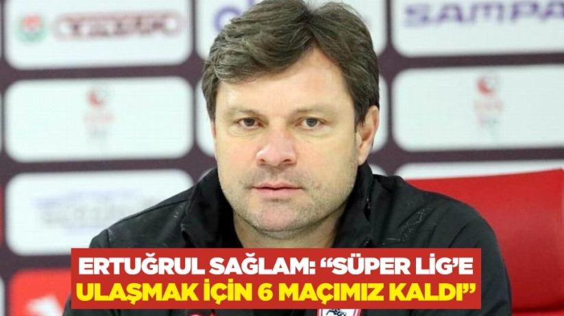 Ertuğrul Sağlam: Süper Lige ulaşmak için 6 maçımız kaldı