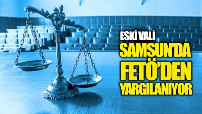 Eski Vali Samsun'da FETÖ'den Yargılanıyor!
