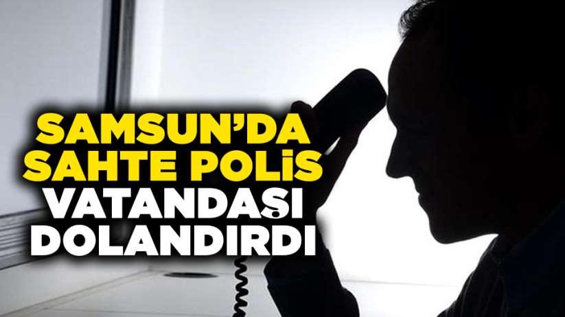 Samsun'da sahte polis vatandaşı dolandırdı!
