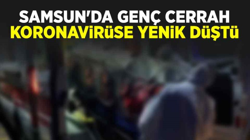 Samsun'da genç cerrah koronavirüse yenik düştü