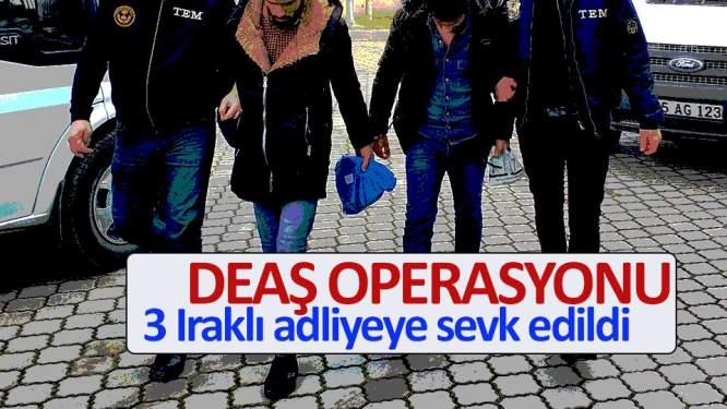 DEAŞ operasyonunda 3 Iraklı adliyeye sevk edildi