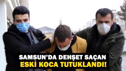 Samsun'da dehşet saçan eski koca tutuklandı!