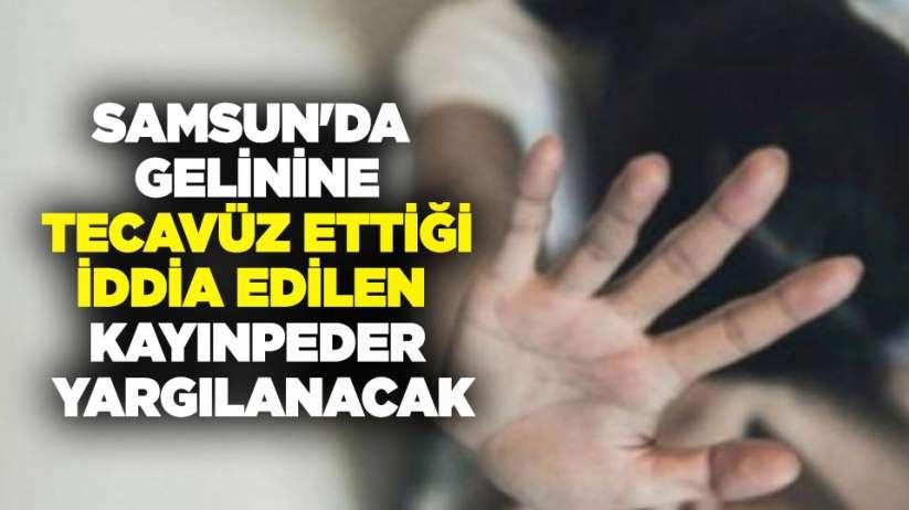 Samsun'da gelinine tecavüz ettiği iddia edilen kayınpeder yargılanacak