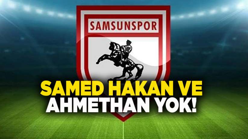 Samsunspor'da Samed Hakan ve Ahmethan yok