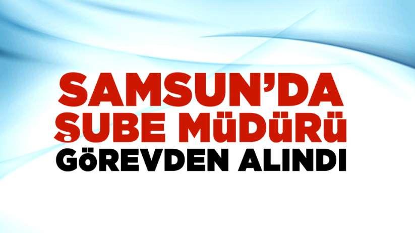 Samsun'da şube müdürü görevden alındı