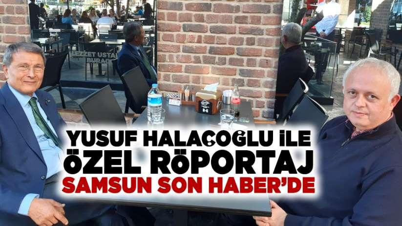 Yusuf Halaçoğlu ile özel röportaj Samsun Son Haber'de!