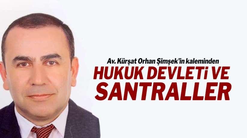 Av. Kürşat Orhan Şimşek'in kaleminden..HUKUK DEVLETİ VE SANTRALLER