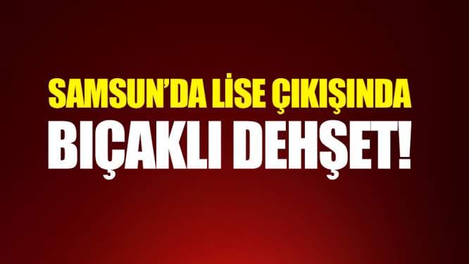 Samsun'da Lise önünde bıçaklı vahşet!
