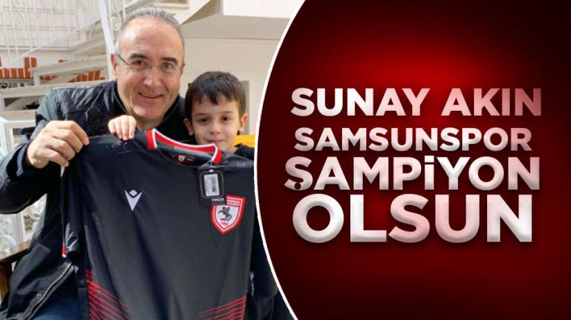 Sunay Akın 'Samsunspor şampiyon olsun'