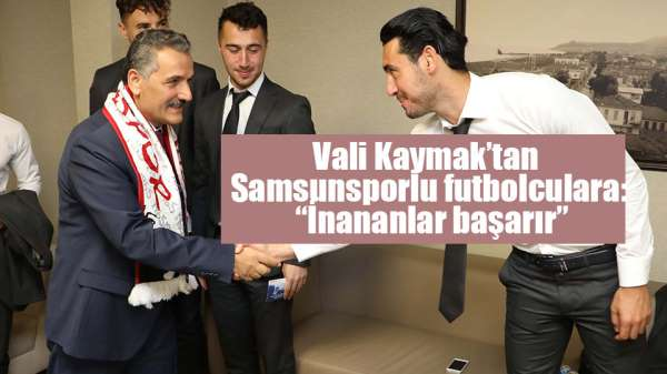 Vali Kaymak'tan Samsunsporlu futbolculara: 'İnananlar başarır'