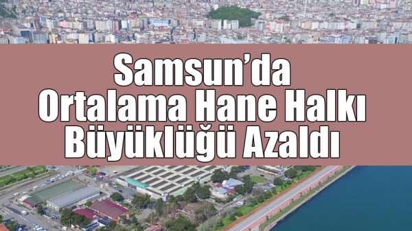 Samsun'da ortalama hane halkı büyüklüğü azaldı