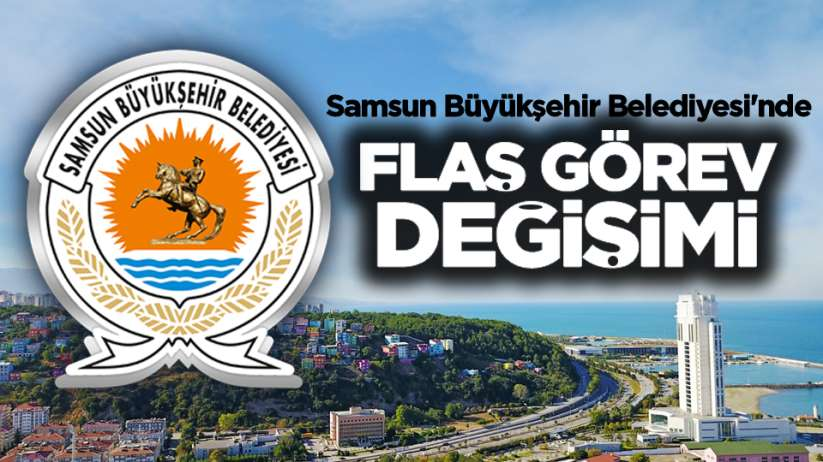 Samsun Büyükşehir Belediyesi'nde flaş görev değişimi
