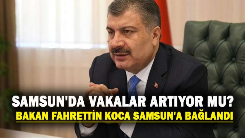 Samsun'da vakalar artıyor mu? Bakan Fahrettin Koca Samsun'a bağlandı