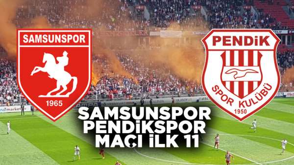 Samsunspor Pendikspor maçı ilk 11