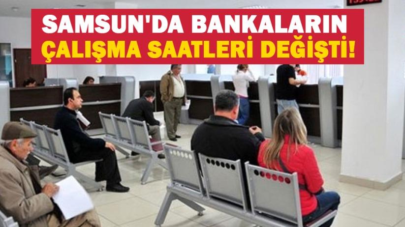 Samsunda bankaların çalışma saatleri değişti!