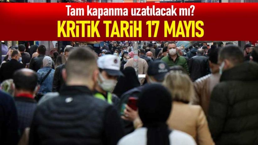 Tam kapanma uzatılacak mı? Kritik tarih 17 Mayıs