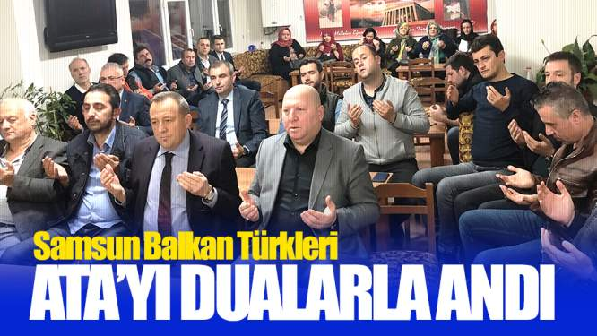 Samsun'da Balkan Türkleri Ata'yı Dualarla Andı!