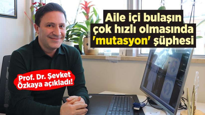 Prof. Dr. Şevket Özkaya açıkladı! Aile içi bulaşın çok hızlı olmasında 'mutasyon' şüphesi