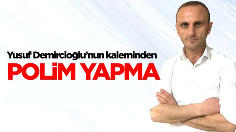 Yusuf Demircioğlu'nun kaleminden; Polim Yapma