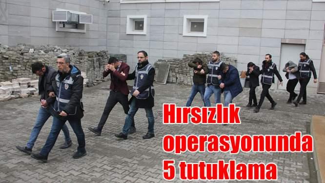 Hırsızlık operasyonuna 5 tutuklama