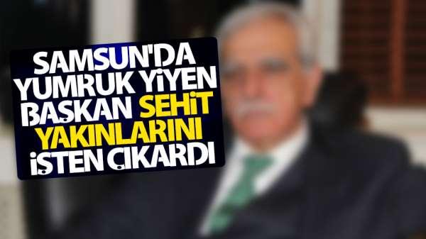 Samsun'da yumruk yiyen Başkan şehit yakınlarını işten çıkardı.