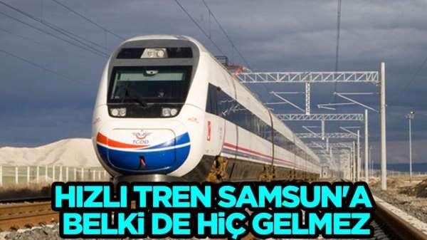 Hızlı tren Samsun'a belki hiç gelmez