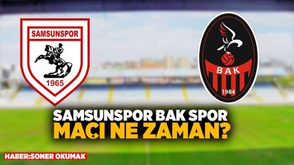 Samsunspor-Bak spor maçı ne zaman?