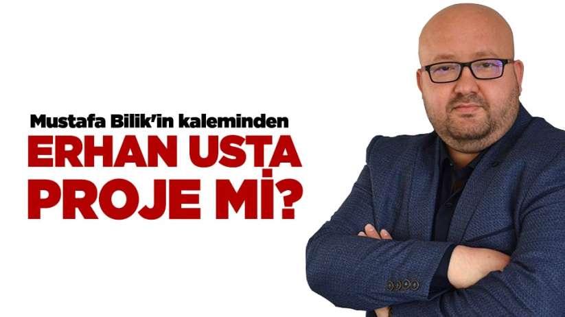 Erhan Usta proje mi?