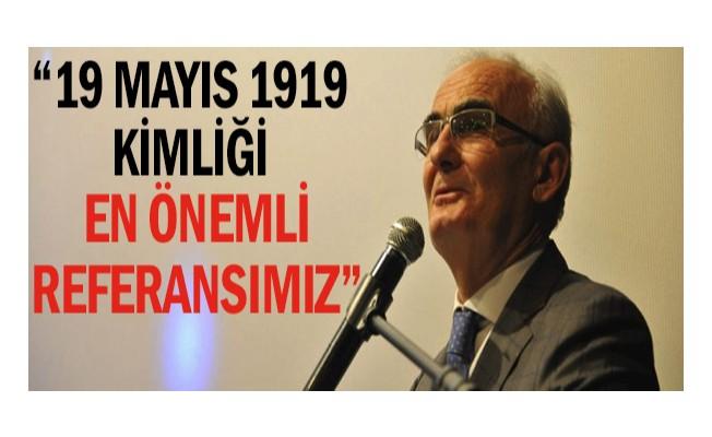 """""""19 Mayıs 1919 kimliği en önemli referansımız"""""""