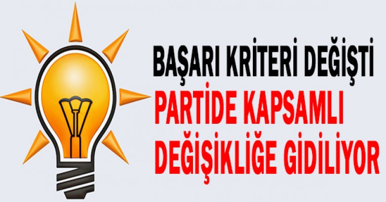 AK Parti`de başarı kriteri değişti, partide kapsamlı değişikliğe gidiliyor