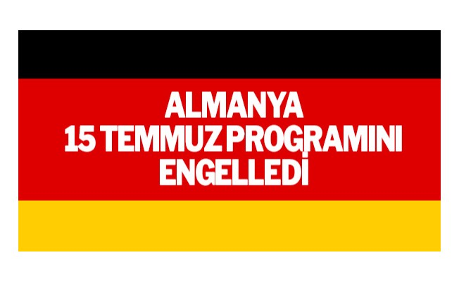 Almanya 15 Temmuz programını engelledi