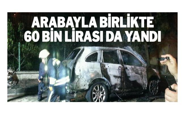 Arabayla birlikte 60 bin lirası da yandı