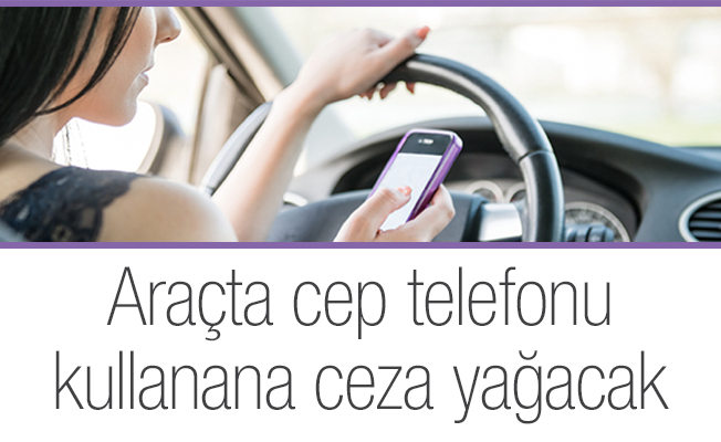 Araçta cep telefonu kullanana ceza yağacak