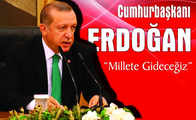 """Cumhurbaşkanı Erdoğan """" Millete Gideceğiz"""""""