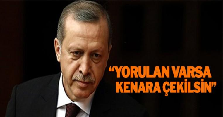 Erdoğan`dan net tavır: Yorulan varsa kenara çekilsin