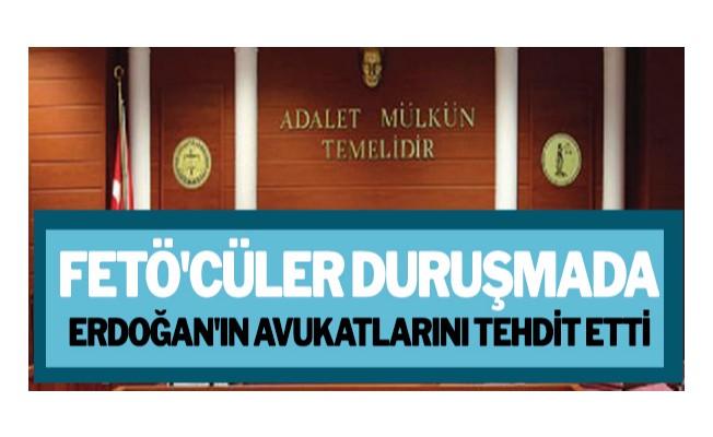 FETÖ`cüler duruşmada Erdoğan`ın avukatlarını tehdit etti