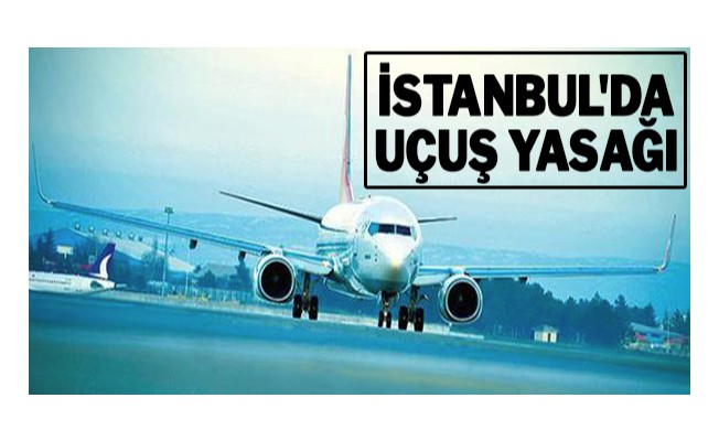 İstanbul`da uçuş yasağı