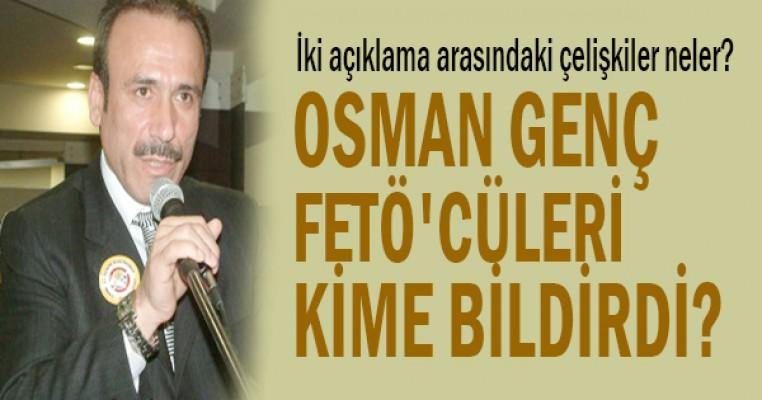 Osman Genç, FETÖ`cüleri kime bildirdi?