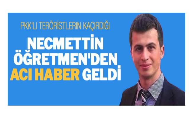 PKK`lı teröristlerin kaçırdığı Necmettin öğretmen`den acı haber geldi