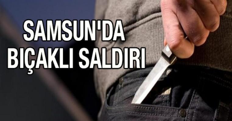 Samsun`da bıçaklı saldırı
