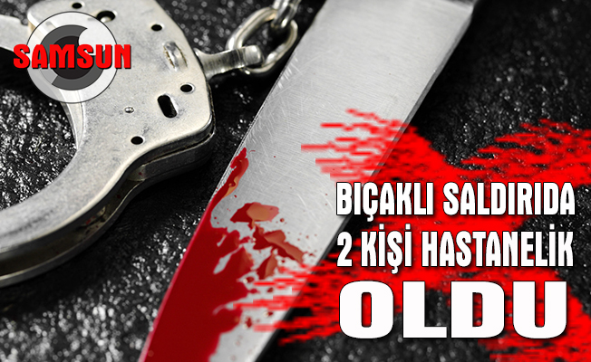 Samsun'da bıçaklı saldırıya uğrayan 2 kişi hastanelik oldu