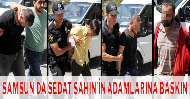 Samsun'da Sedat Şahin`in adamlarına baskın: Cephanelik çıktı, 28 kişi gözaltına
