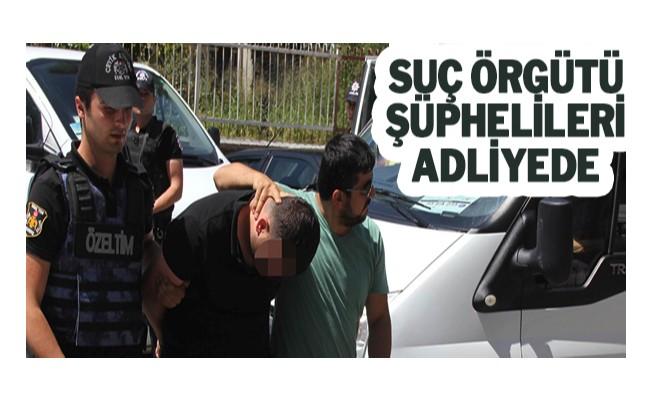 Suç örgütü şüphelileri adliyede