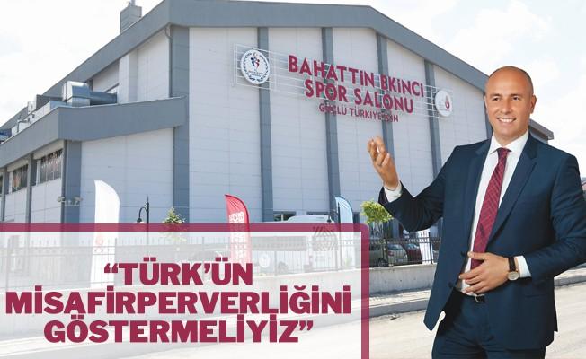 """""""Türk'ün misafirperverliğini göstermeliyiz"""""""
