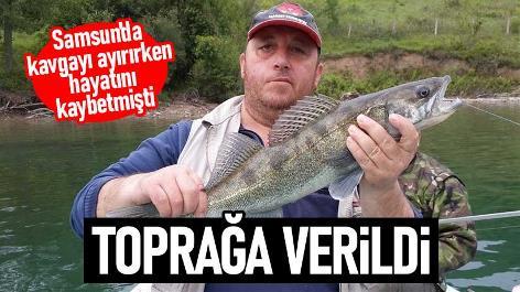 Samsun'da kavgayı ayırırken hayatını kaybeden balıkçı toprağa verildi