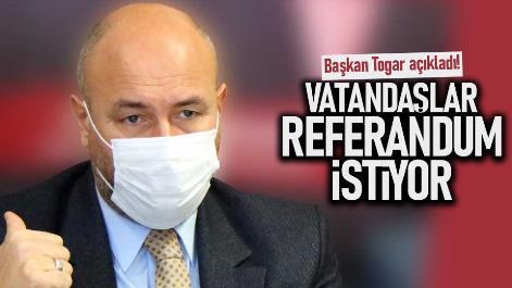 Başkan Togar açıkladı! Vatandaşlar referandum istiyor