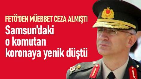 FETÖ'den müebbet ceza almıştı: Samsun'daki o komutan koronaya yenik düştü