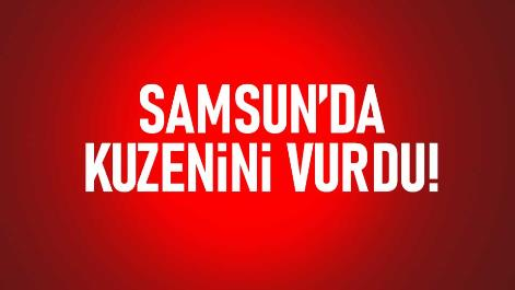 Samsun'da kuzeni vurdu