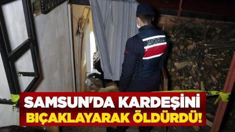 Samsun'da kardeşini bıçaklayarak öldürdü!